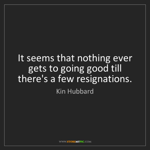 Kin Hubbard: It seems that nothing ever gets to going good till there's...