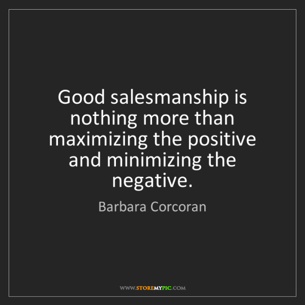 Barbara Corcoran: Good salesmanship is nothing more than maximizing the...