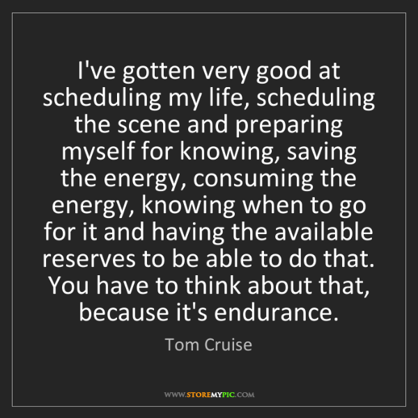 Tom Cruise: I've gotten very good at scheduling my life, scheduling...