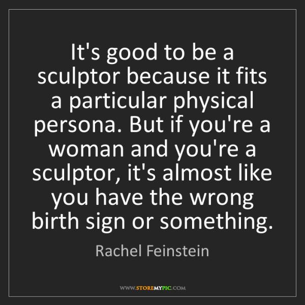Rachel Feinstein: It's good to be a sculptor because it fits a particular...