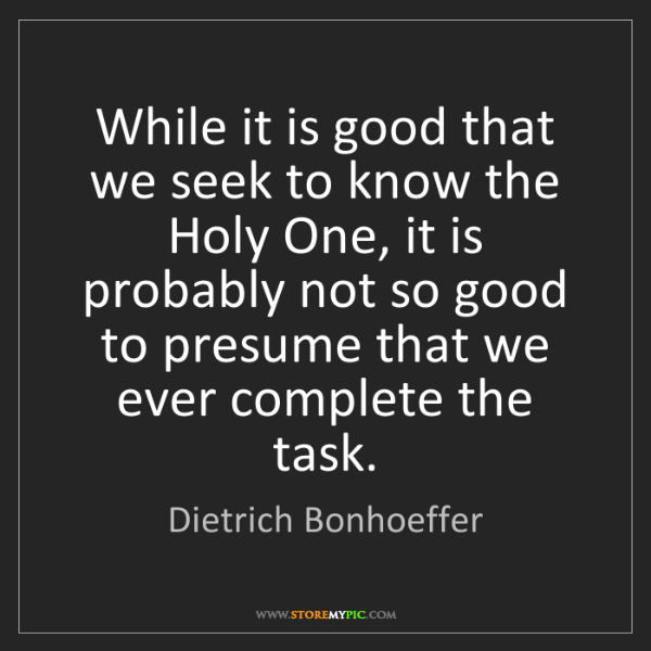 Dietrich Bonhoeffer: While it is good that we seek to know the Holy One, it...