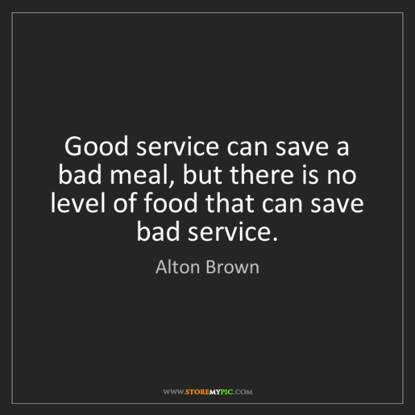Alton Brown: Good service can save a bad meal, but there is no level...