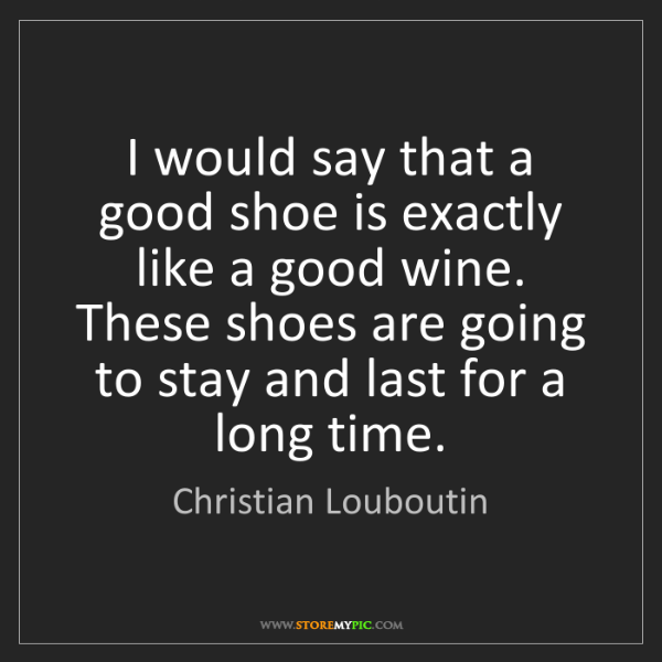 Christian Louboutin: I would say that a good shoe is exactly like a good wine....