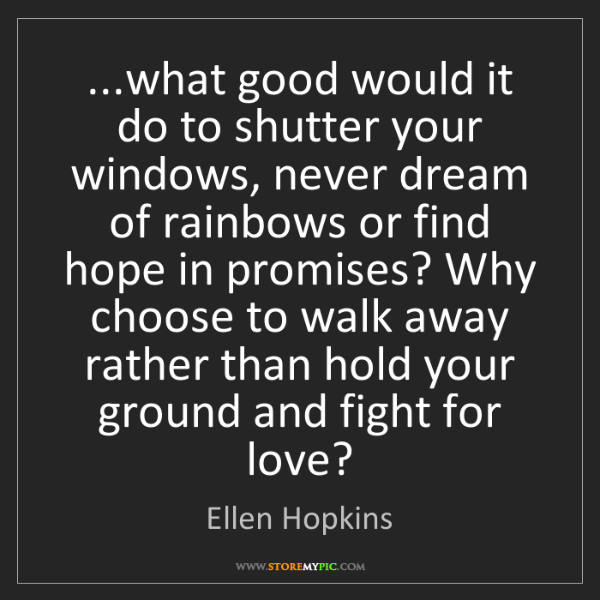 Ellen Hopkins: ...what good would it do to shutter your windows, never...