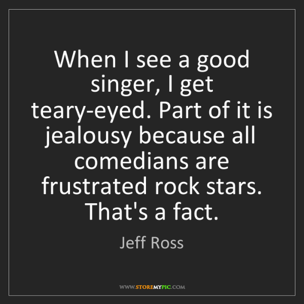 Jeff Ross: When I see a good singer, I get teary-eyed. Part of it...