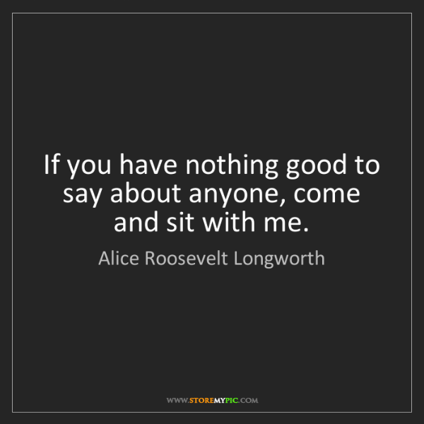 Alice Roosevelt Longworth: If you have nothing good to say about anyone, come and...