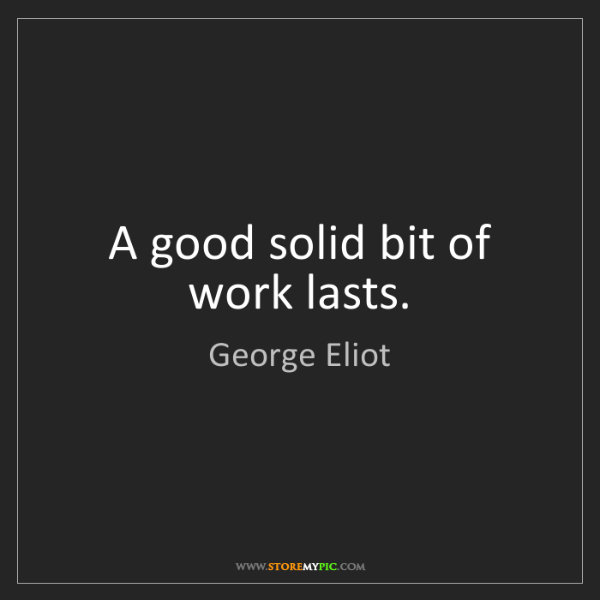 George Eliot: A good solid bit of work lasts.