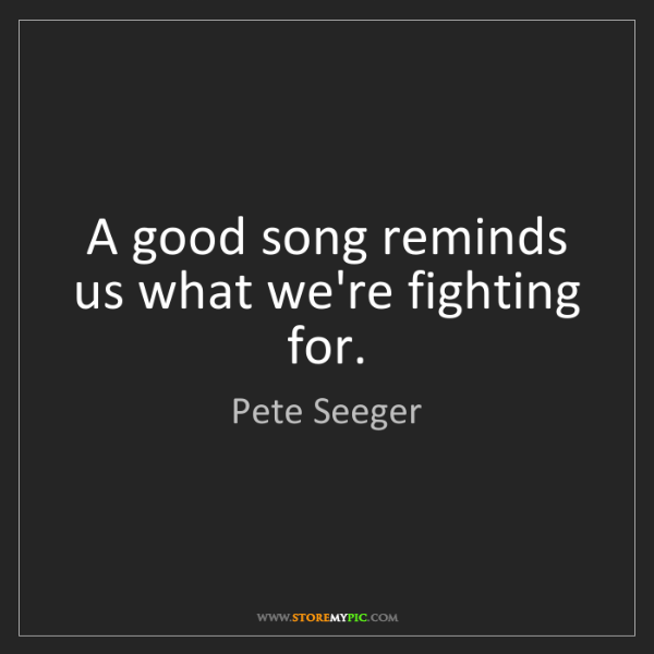 Pete Seeger: A good song reminds us what we're fighting for.