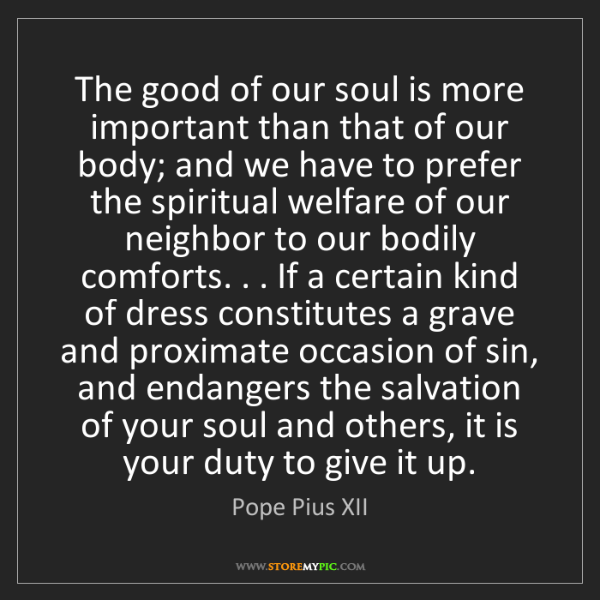 Pope Pius XII: The good of our soul is more important than that of our...