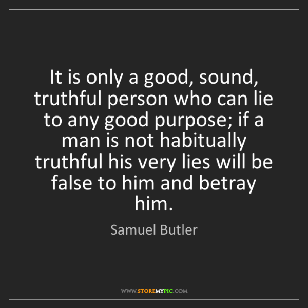Samuel Butler: It is only a good, sound, truthful person who can lie...