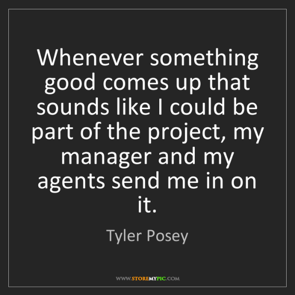 Tyler Posey: Whenever something good comes up that sounds like I could...