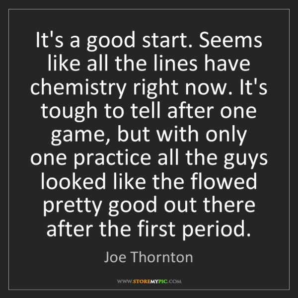 Joe Thornton: It's a good start. Seems like all the lines have chemistry...