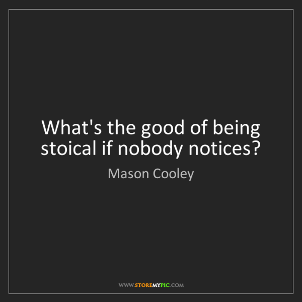Mason Cooley: What's the good of being stoical if nobody notices?
