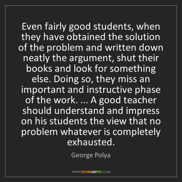 George Polya: Even fairly good students, when they have obtained the...