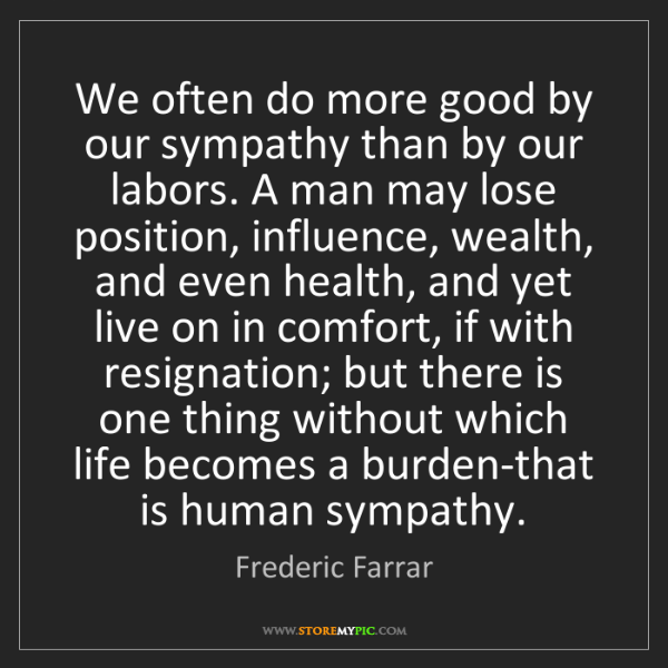 Frederic Farrar: We often do more good by our sympathy than by our labors....