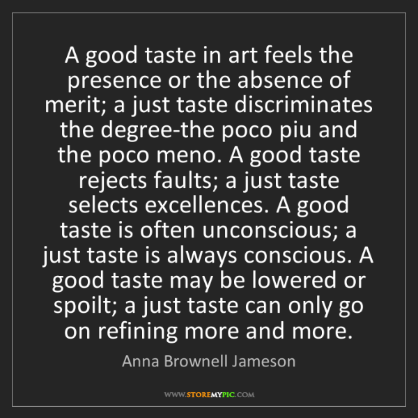 Anna Brownell Jameson: A good taste in art feels the presence or the absence...