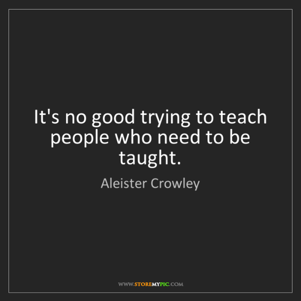 Aleister Crowley: It's no good trying to teach people who need to be taught.