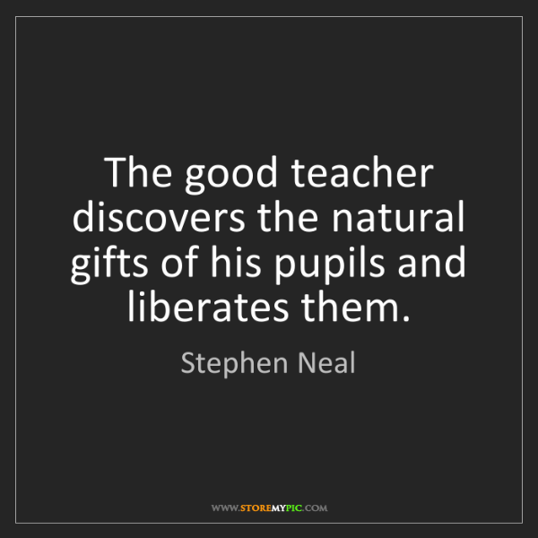 Stephen Neal: The good teacher discovers the natural gifts of his pupils...