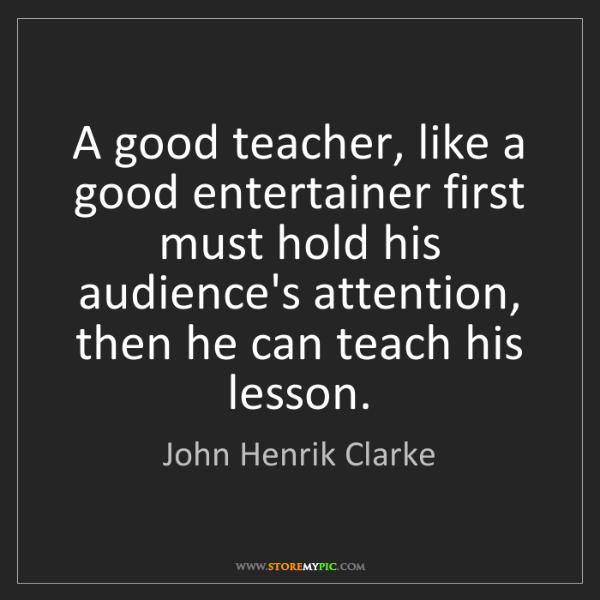 John Henrik Clarke: A good teacher, like a good entertainer first must hold...