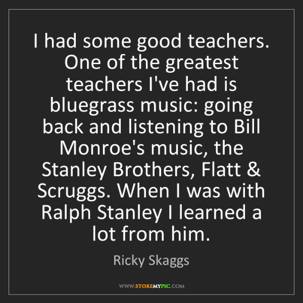 Ricky Skaggs: I had some good teachers. One of the greatest teachers...