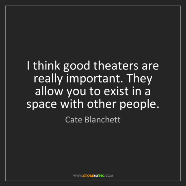 Cate Blanchett: I think good theaters are really important. They allow...