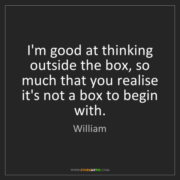 William: I'm good at thinking outside the box, so much that you...