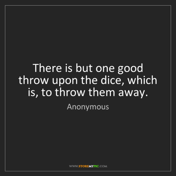 Anonymous: There is but one good throw upon the dice, which is,...