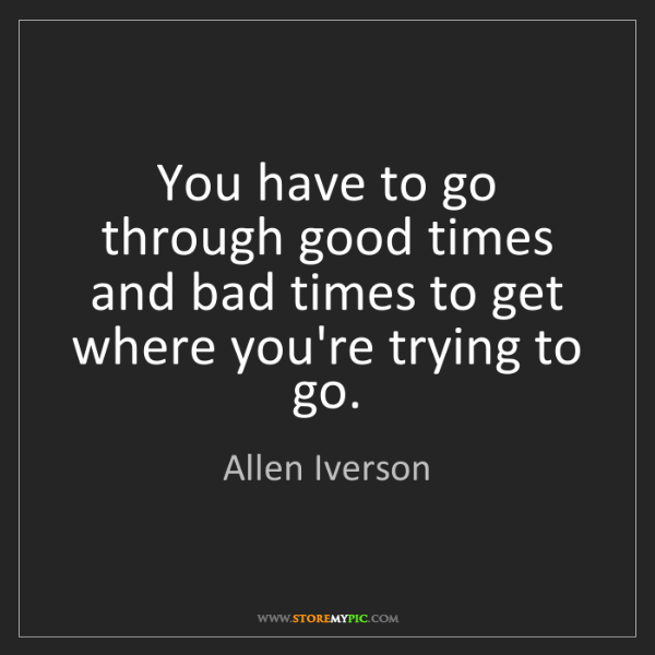 Allen Iverson: You have to go through good times and bad times to get...
