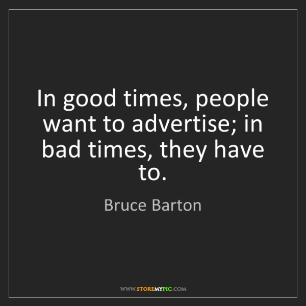 Bruce Barton: In good times, people want to advertise; in bad times,...