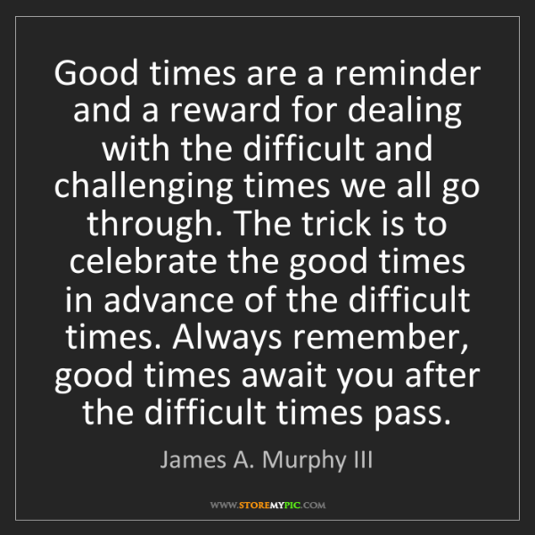 James A. Murphy III: Good times are a reminder and a reward for dealing with...