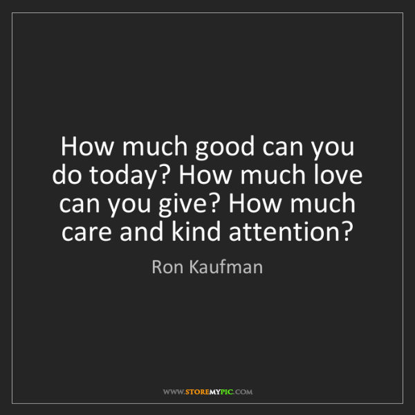 Ron Kaufman: How much good can you do today? How much love can you...
