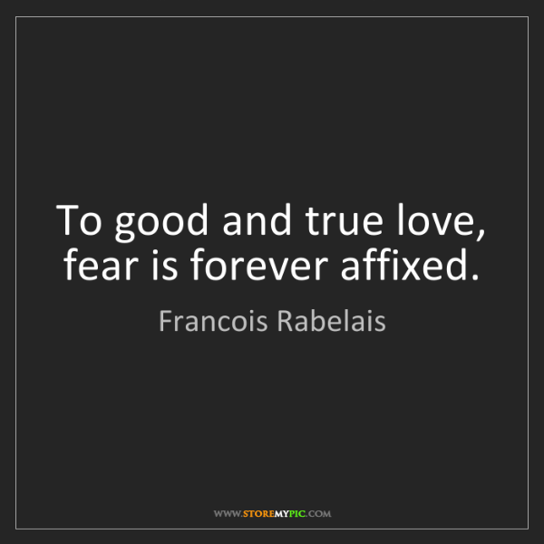 Francois Rabelais: To good and true love, fear is forever affixed.