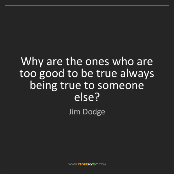 Jim Dodge Why Are The Ones Who Are Too Good To Be True Always Being