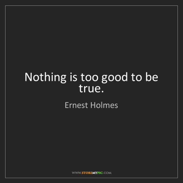 Ernest Holmes: Nothing is too good to be true.