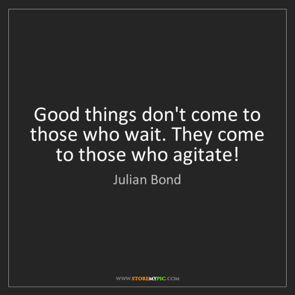Julian Bond: Good things don't come to those who wait. They come to...