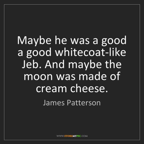 James Patterson: Maybe he was a good a good whitecoat-like Jeb. And maybe...