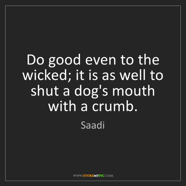 Saadi: Do good even to the wicked; it is as well to shut a dog's...