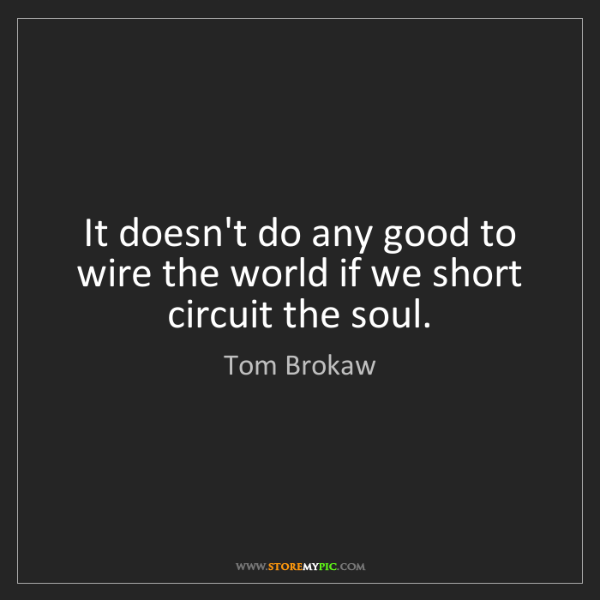 Tom Brokaw: It doesn't do any good to wire the world if we short...