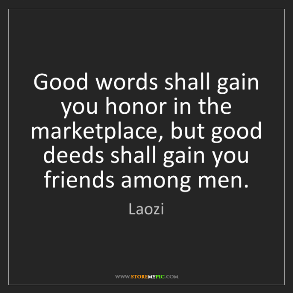 Laozi: Good words shall gain you honor in the marketplace, but...