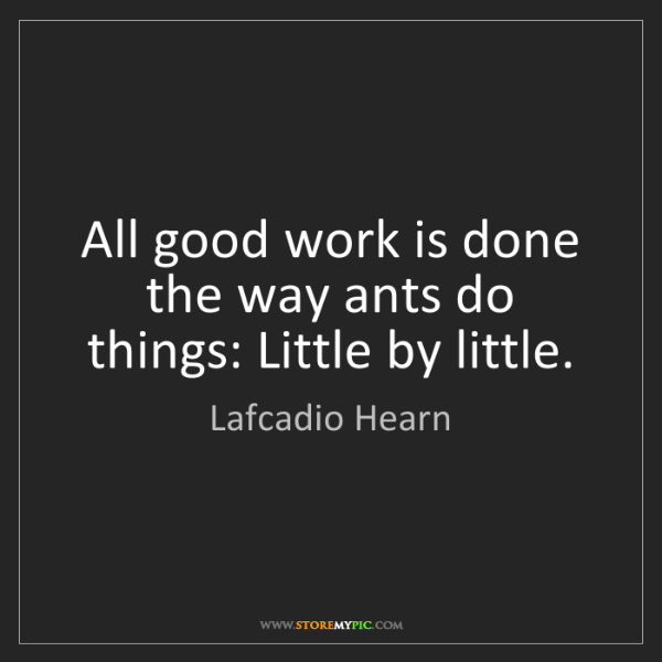 Lafcadio Hearn: All good work is done the way ants do things: Little...