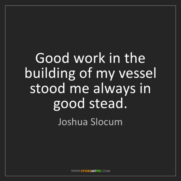 Joshua Slocum: Good work in the building of my vessel stood me always...