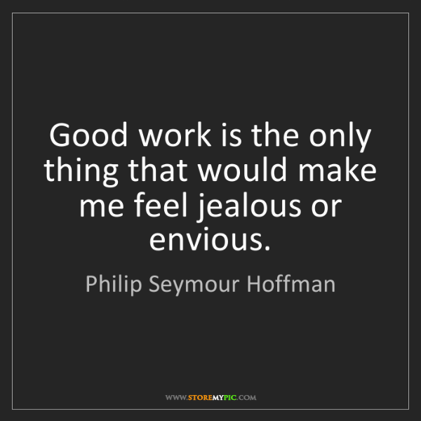Philip Seymour Hoffman: Good work is the only thing that would make me feel jealous...