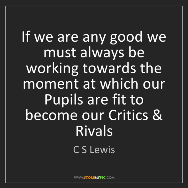 C S Lewis: If we are any good we must always be working towards...