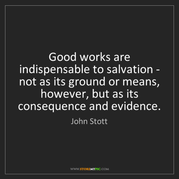 John Stott: Good works are indispensable to salvation - not as its...
