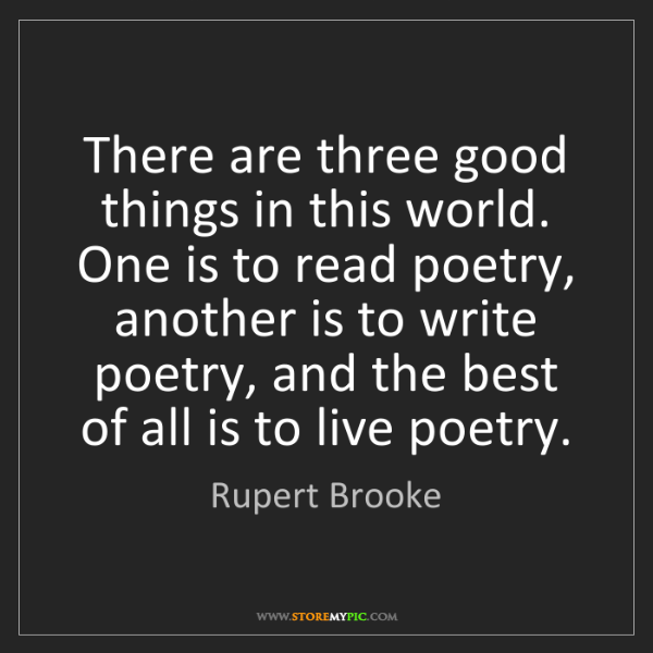 Rupert Brooke: There are three good things in this world. One is to...