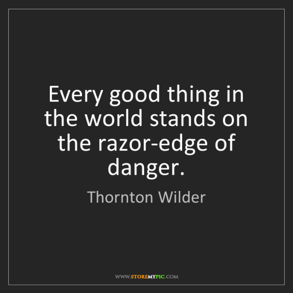 Thornton Wilder: Every good thing in the world stands on the razor-edge...