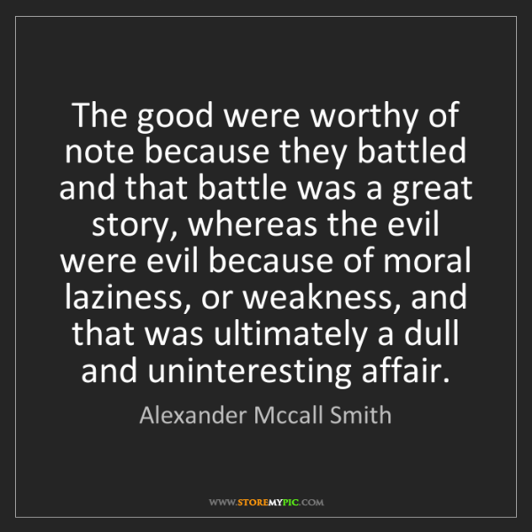 Alexander Mccall Smith: The good were worthy of note because they battled and...