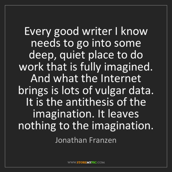 Jonathan Franzen: Every good writer I know needs to go into some deep,...