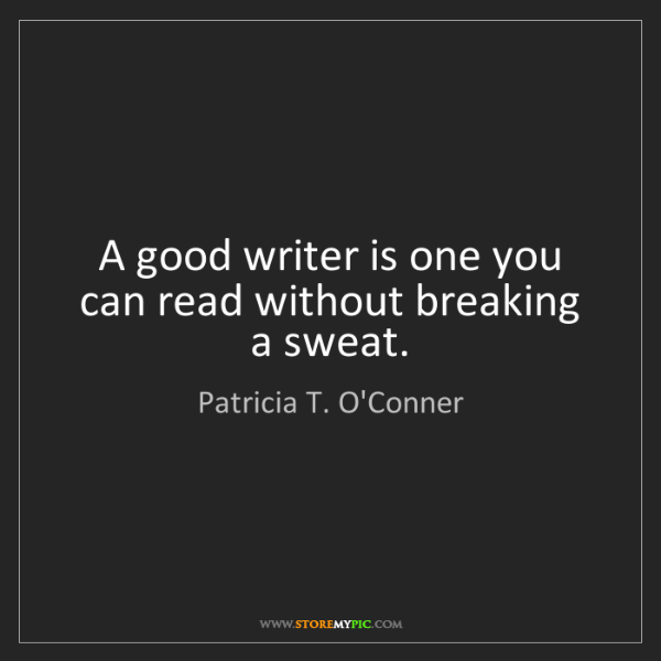 Patricia T. O'Conner: A good writer is one you can read without breaking a...