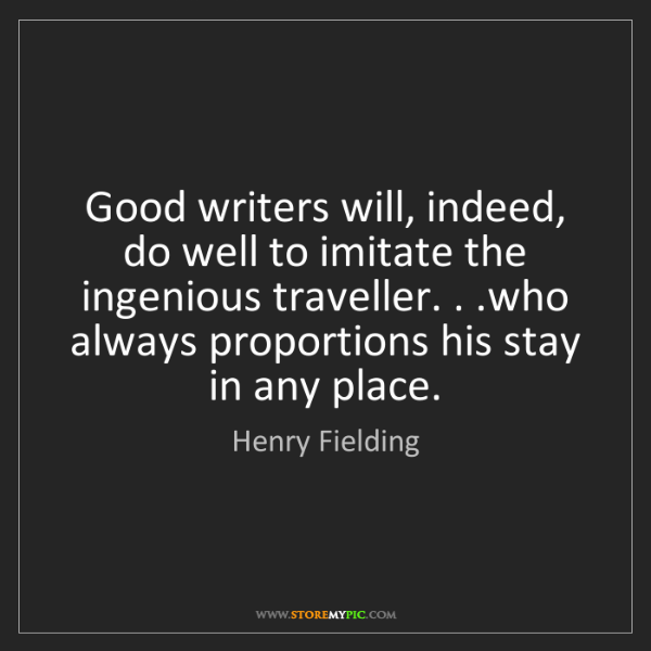 Henry Fielding: Good writers will, indeed, do well to imitate the ingenious...